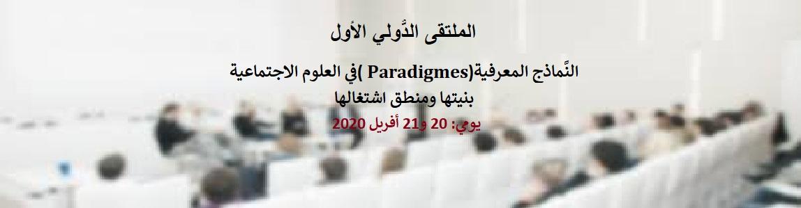 الملتقى الدُّولي الأول : النَّماذج المعرفية(Paradigmes )في العلوم الاجتماعية بنيتها ومنطق اشتغالها